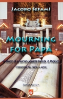 Mourning for Papá: A Story of a Syrian-Jewish Family in Mexico. By Jacobo Sefamí.