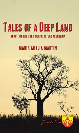 Tales of a Deep Land: Short Stories from Northeastern Argentina. Compiled and translated by Maria Amelia Martin.